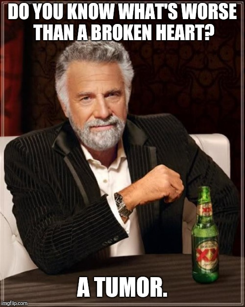 Stop complaining | DO YOU KNOW WHAT'S WORSE THAN A BROKEN HEART? A TUMOR. | image tagged in memes,the most interesting man in the world,bad joke eel,jokes,funny | made w/ Imgflip meme maker