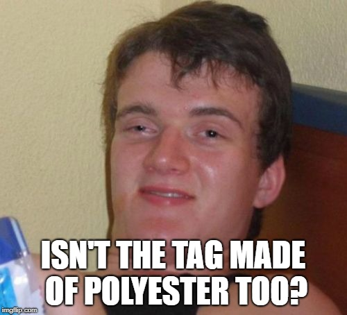 ISN'T THE TAG MADE OF POLYESTER TOO? | made w/ Imgflip meme maker