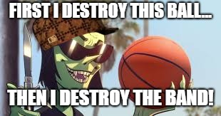 Ace is Back! | FIRST I DESTROY THIS BALL... THEN I DESTROY THE BAND! | image tagged in meme,funny meme,gorillaz,powerpuff girls,scumbag,basketball | made w/ Imgflip meme maker