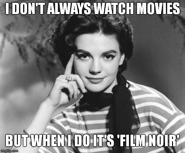 Film Noir | I DON'T ALWAYS WATCH MOVIES BUT WHEN I DO IT'S 'FILM NOIR' | image tagged in natalie wood,film noir,black and white week,classic movies | made w/ Imgflip meme maker