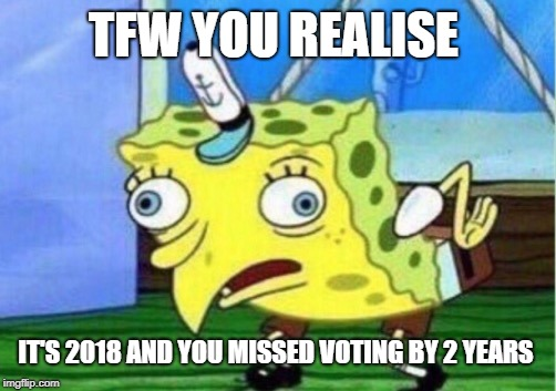 Mocking Spongebob Meme | TFW YOU REALISE IT'S 2018 AND YOU MISSED VOTING BY 2 YEARS | image tagged in memes,mocking spongebob | made w/ Imgflip meme maker