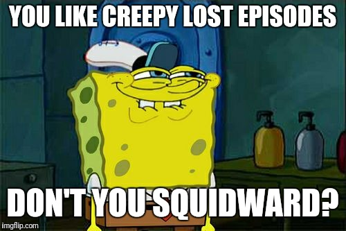 Creepiest lost cartoon episodes (if you know what I talk about...) | YOU LIKE CREEPY LOST EPISODES DON'T YOU SQUIDWARD? | image tagged in memes,dont you squidward,creepypasta | made w/ Imgflip meme maker