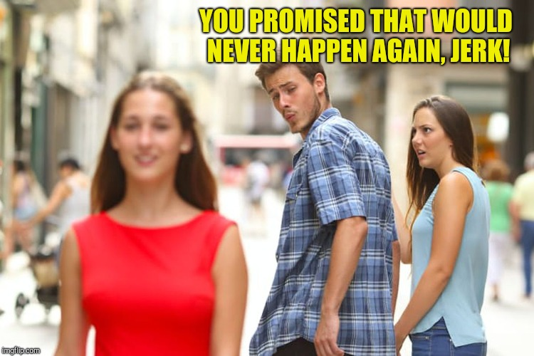 Distracted Boyfriend Meme | YOU PROMISED THAT WOULD NEVER HAPPEN AGAIN, JERK! | image tagged in memes,distracted boyfriend | made w/ Imgflip meme maker