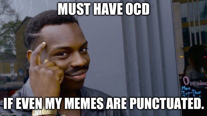 Roll Safe Think About It Meme | MUST HAVE OCD IF EVEN MY MEMES ARE PUNCTUATED. | image tagged in memes,roll safe think about it | made w/ Imgflip meme maker