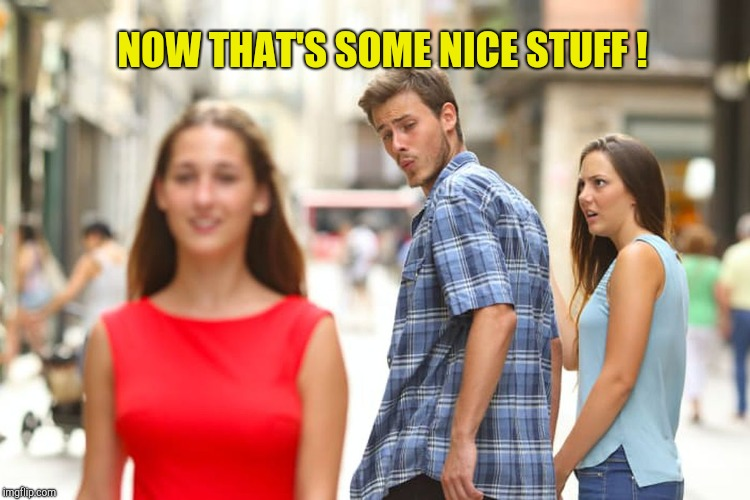 Distracted Boyfriend Meme | NOW THAT'S SOME NICE STUFF ! | image tagged in memes,distracted boyfriend | made w/ Imgflip meme maker