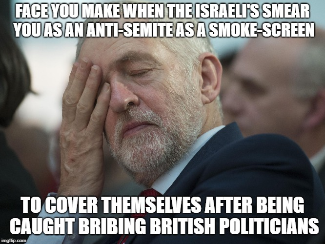 FACE YOU MAKE WHEN THE ISRAELI'S SMEAR YOU AS AN ANTI-SEMITE AS A SMOKE-SCREEN TO COVER THEMSELVES AFTER BEING CAUGHT BRIBING BRITISH POLITI | made w/ Imgflip meme maker