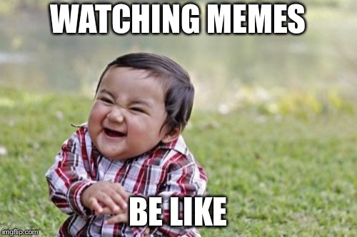 Evil Toddler Meme | WATCHING MEMES BE LIKE | image tagged in memes,evil toddler | made w/ Imgflip meme maker