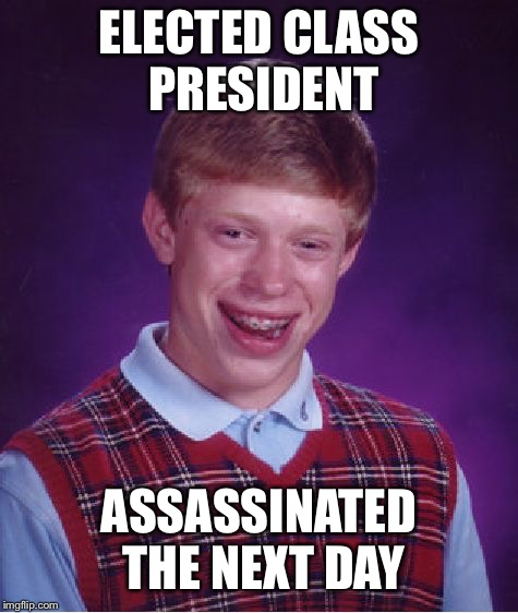 Bad Luck Brian Meme | ELECTED CLASS PRESIDENT ASSASSINATED THE NEXT DAY | image tagged in memes,bad luck brian | made w/ Imgflip meme maker