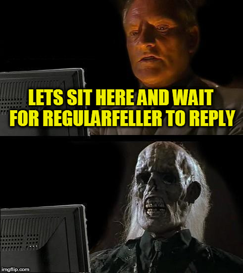 Ill Just Wait Here Meme | LETS SIT HERE AND WAIT FOR REGULARFELLER TO REPLY | image tagged in memes,ill just wait here | made w/ Imgflip meme maker
