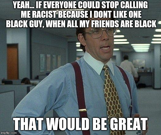 Yeah if you could  | YEAH... IF EVERYONE COULD STOP CALLING ME RACIST BECAUSE I DONT LIKE ONE BLACK GUY, WHEN ALL MY FRIENDS ARE BLACK THAT WOULD BE GREAT | image tagged in yeah if you could | made w/ Imgflip meme maker