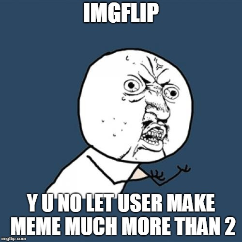 Y U No Meme | IMGFLIP Y U NO LET USER MAKE MEME MUCH MORE THAN 2 | image tagged in memes,y u no | made w/ Imgflip meme maker
