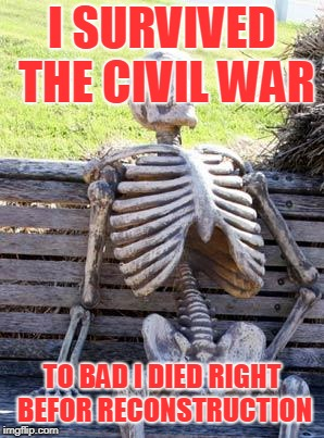 Waiting Skeleton Meme | I SURVIVED THE CIVIL WAR TO BAD I DIED RIGHT BEFOR RECONSTRUCTION | image tagged in memes,waiting skeleton | made w/ Imgflip meme maker