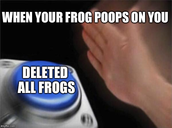 Blank Nut Button Meme | WHEN YOUR FROG POOPS ON YOU DELETED ALL FROGS | image tagged in memes,blank nut button | made w/ Imgflip meme maker
