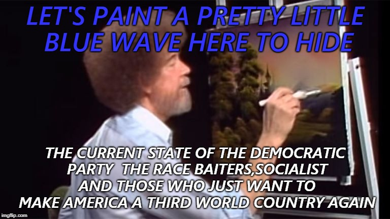 every picture tells a story, don't it |  LET'S PAINT A PRETTY LITTLE BLUE WAVE HERE TO HIDE; THE CURRENT STATE OF THE DEMOCRATIC PARTY  THE RACE BAITERS,SOCIALIST AND THOSE WHO JUST WANT TO MAKE AMERICA A THIRD WORLD COUNTRY AGAIN | image tagged in words that offend liberals,political meme | made w/ Imgflip meme maker