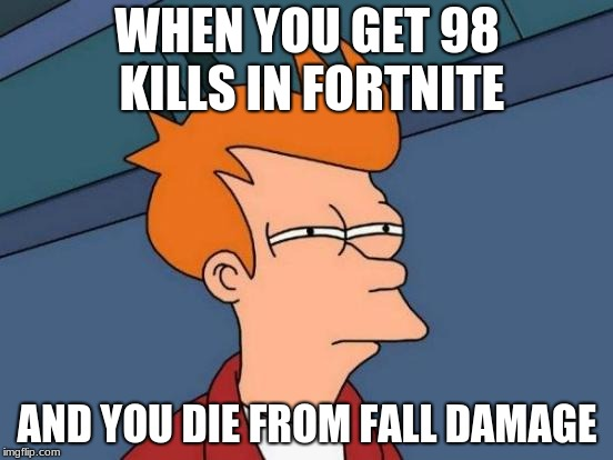Futurama Fry Meme | WHEN YOU GET 98 KILLS IN FORTNITE AND YOU DIE FROM FALL DAMAGE | image tagged in memes,futurama fry | made w/ Imgflip meme maker