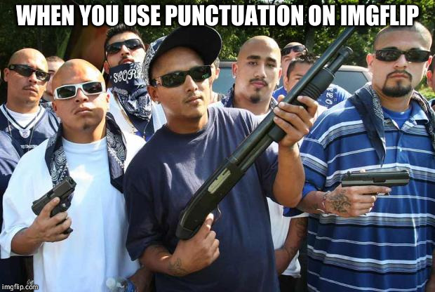 punctuation | WHEN YOU USE PUNCTUATION ON IMGFLIP | image tagged in mexican gang,memes,punctuation | made w/ Imgflip meme maker
