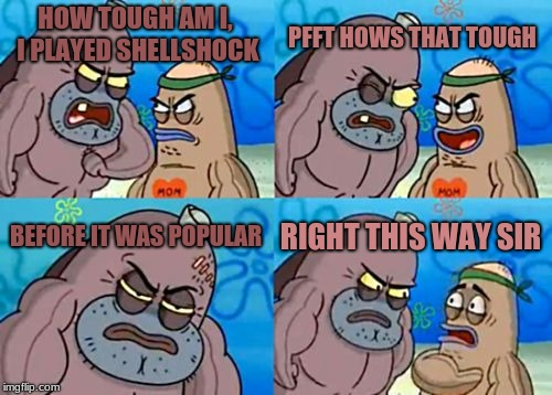 How Tough Are You Meme | HOW TOUGH AM I, I PLAYED SHELLSHOCK PFFT HOWS THAT TOUGH BEFORE IT WAS POPULAR RIGHT THIS WAY SIR | image tagged in memes,how tough are you | made w/ Imgflip meme maker