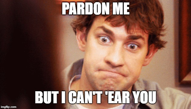 PARDON ME BUT I CAN'T 'EAR YOU | made w/ Imgflip meme maker