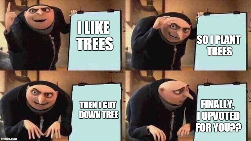 I LIKE TREES SO I PLANT TREES THEN I CUT DOWN TREE FINALLY, I UPVOTED FOR YOU?? | made w/ Imgflip meme maker