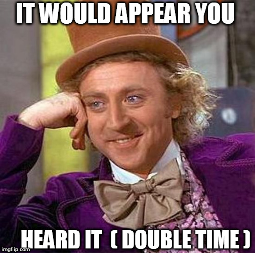 Creepy Condescending Wonka Meme | IT WOULD APPEAR YOU HEARD IT  ( DOUBLE TIME ) | image tagged in memes,creepy condescending wonka | made w/ Imgflip meme maker