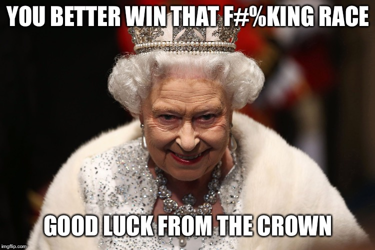 Queen of England | YOU BETTER WIN THAT F#%KING RACE GOOD LUCK FROM THE CROWN | image tagged in queen of england | made w/ Imgflip meme maker