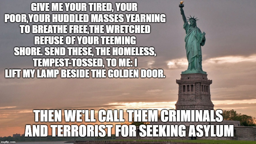 Statue of Liberty in the Trump era | GIVE ME YOUR TIRED, YOUR POOR,YOUR HUDDLED MASSES YEARNING TO BREATHE FREE,THE WRETCHED REFUSE OF YOUR TEEMING SHORE. SEND THESE, THE HOMELE | image tagged in statue of liberty,immigration,america,usa | made w/ Imgflip meme maker