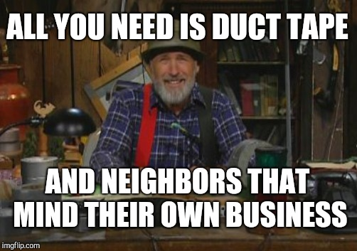 ALL YOU NEED IS DUCT TAPE AND NEIGHBORS THAT MIND THEIR OWN BUSINESS | made w/ Imgflip meme maker