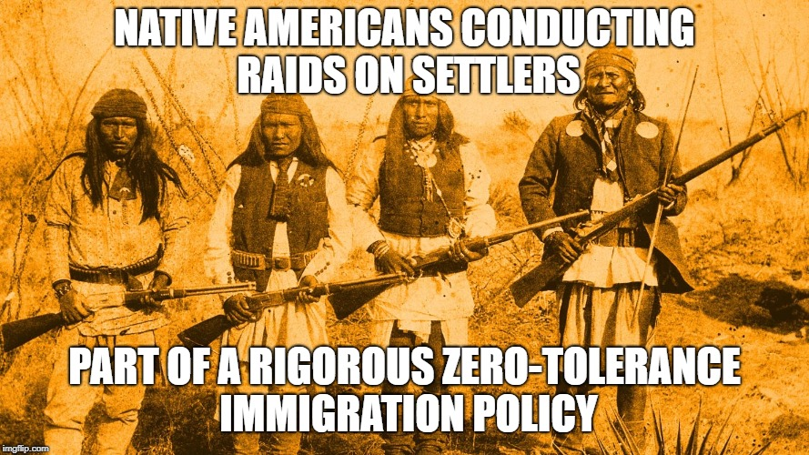 Native American perspective | NATIVE AMERICANS CONDUCTING RAIDS ON SETTLERS PART OF A RIGOROUS ZERO-TOLERANCE IMMIGRATION POLICY | image tagged in native american,illegal immigration,usa,america,zero tolerance | made w/ Imgflip meme maker