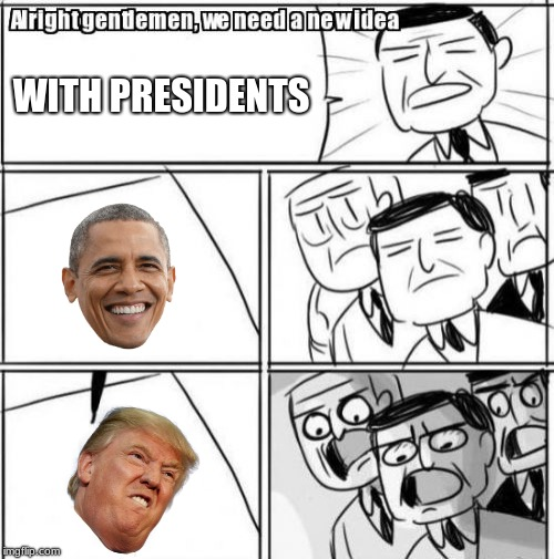 Presidential ideas | WITH PRESIDENTS | image tagged in memes,alright gentlemen we need a new idea | made w/ Imgflip meme maker