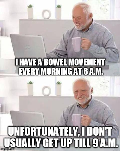 Gotta Keep It Regular | I HAVE A BOWEL MOVEMENT EVERY MORNING AT 8 A.M. UNFORTUNATELY, I DON'T USUALLY GET UP TILL 9 A.M. | image tagged in memes,hide the pain harold,gifs,funny memes,toilet humor,doctor and patient | made w/ Imgflip meme maker
