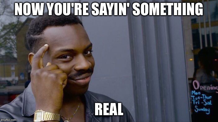Roll Safe Think About It Meme | NOW YOU'RE SAYIN' SOMETHING REAL | image tagged in memes,roll safe think about it | made w/ Imgflip meme maker