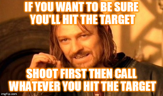 One Does Not Simply Meme | IF YOU WANT TO BE SURE YOU'LL HIT THE TARGET SHOOT FIRST THEN CALL WHATEVER YOU HIT THE TARGET | image tagged in memes,one does not simply | made w/ Imgflip meme maker