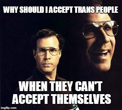 Logic isn't always politically correct | WHY SHOULD I ACCEPT TRANS PEOPLE WHEN THEY CAN'T ACCEPT THEMSELVES | image tagged in memes,will ferrell,transgender,lol | made w/ Imgflip meme maker