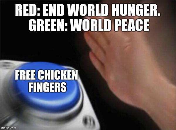 Blank Nut Button Meme | RED: END WORLD HUNGER. GREEN: WORLD PEACE FREE CHICKEN FINGERS | image tagged in memes,blank nut button | made w/ Imgflip meme maker
