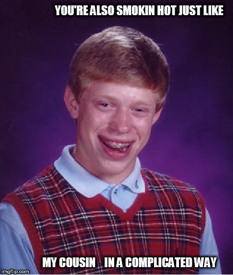 Bad Luck Brian Meme | YOU'RE ALSO SMOKIN HOT JUST LIKE MY COUSIN    IN A COMPLICATED WAY | image tagged in memes,bad luck brian | made w/ Imgflip meme maker