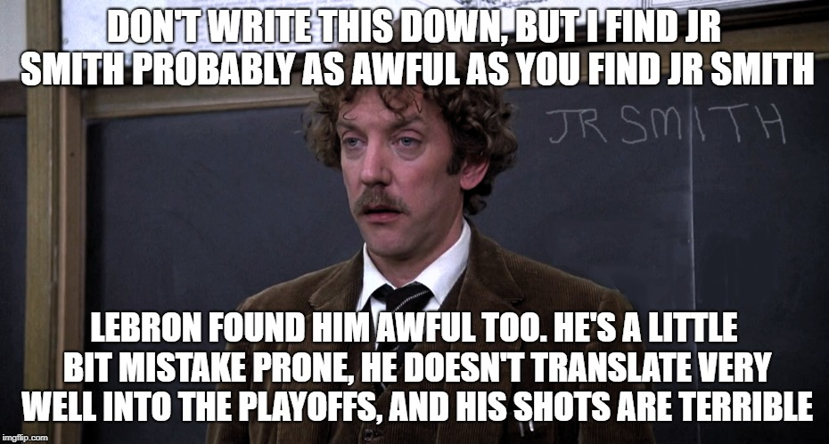 JR Smith | DON'T WRITE THIS DOWN, BUT I FIND JR SMITH PROBABLY AS AWFUL AS YOU FIND JR SMITH LEBRON FOUND HIM AWFUL TOO. HE'S A LITTLE BIT MISTAKE PRON | image tagged in jr smith | made w/ Imgflip meme maker