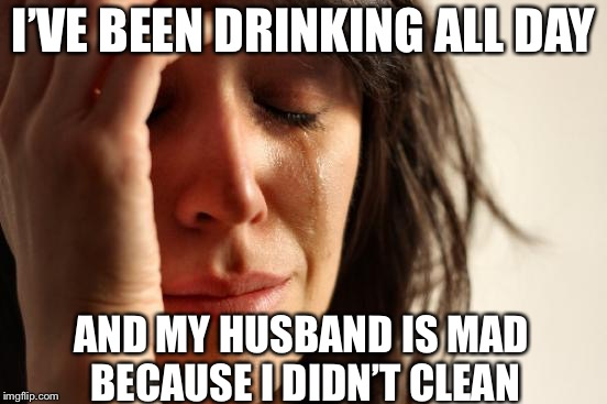 First World Problems Meme | I'VE BEEN DRINKING ALL DAY AND MY HUSBAND IS MAD BECAUSE I DIDN'T CLEAN | image tagged in memes,first world problems | made w/ Imgflip meme maker