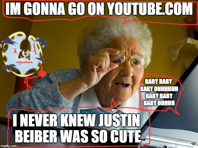 What grandma's do on the internet | IM GONNA GO ON YOUTUBE.COM BABY BABY BABY OHHHHHH BABY BABY BABY OHHHH I NEVER KNEW JUSTIN BEIBER WAS SO CUTE | image tagged in memes,grandma finds the internet | made w/ Imgflip meme maker