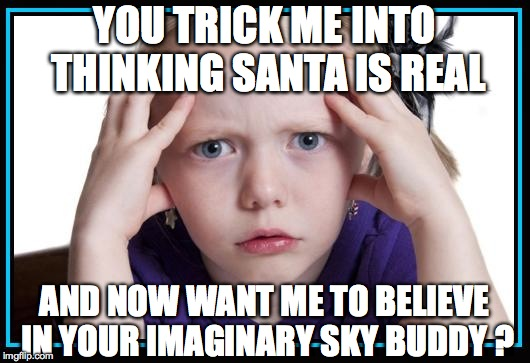 YOU TRICK ME INTO THINKING SANTA IS REAL AND NOW WANT ME TO BELIEVE IN YOUR IMAGINARY SKY BUDDY ? | image tagged in wtf girl | made w/ Imgflip meme maker