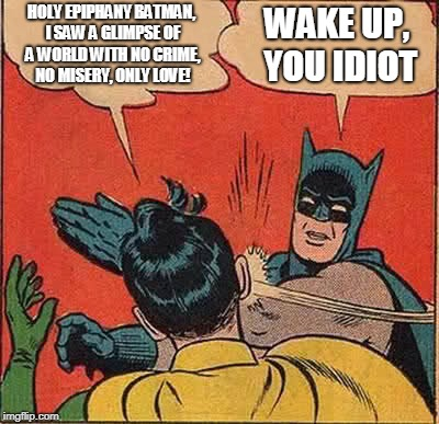 Batman Slapping Robin Meme | HOLY EPIPHANY BATMAN, I SAW A GLIMPSE OF A WORLD WITH NO CRIME, NO MISERY, ONLY LOVE! WAKE UP, YOU IDIOT | image tagged in memes,batman slapping robin | made w/ Imgflip meme maker