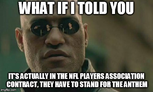 Matrix Morpheus Meme | WHAT IF I TOLD YOU IT'S ACTUALLY IN THE NFL PLAYERS ASSOCIATION CONTRACT, THEY HAVE TO STAND FOR THE ANTHEM | image tagged in memes,matrix morpheus | made w/ Imgflip meme maker