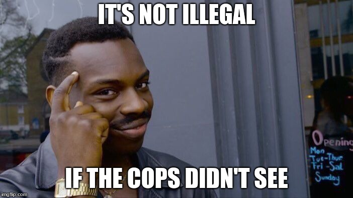 Roll Safe Think About It Meme | IT'S NOT ILLEGAL IF THE COPS DIDN'T SEE | image tagged in memes,roll safe think about it | made w/ Imgflip meme maker