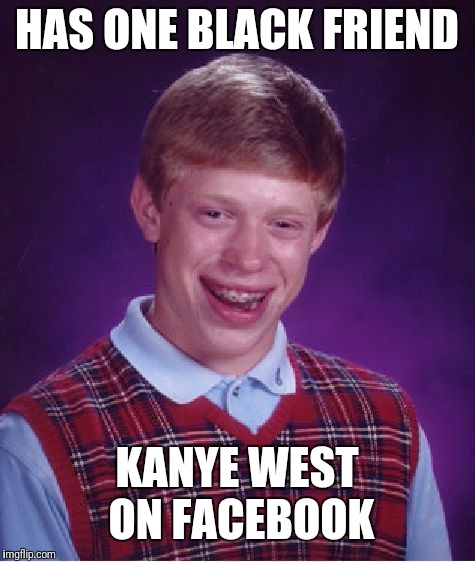 Bad Luck Brian Meme | HAS ONE BLACK FRIEND KANYE WEST ON FACEBOOK | image tagged in memes,bad luck brian | made w/ Imgflip meme maker