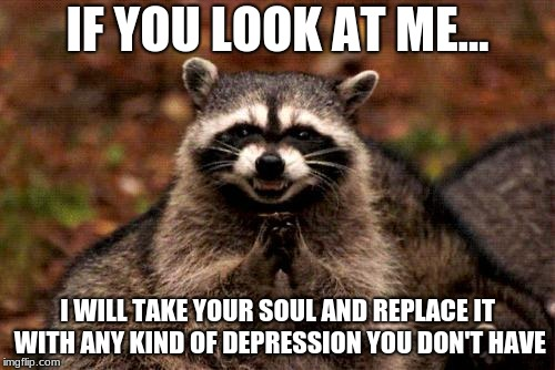 Evil Plotting Raccoon Meme | IF YOU LOOK AT ME... I WILL TAKE YOUR SOUL AND REPLACE IT WITH ANY KIND OF DEPRESSION YOU DON'T HAVE | image tagged in memes,evil plotting raccoon | made w/ Imgflip meme maker