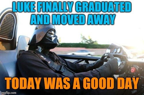 LUKE FINALLY GRADUATED AND MOVED AWAY TODAY WAS A GOOD DAY | image tagged in it was a good day darth vader | made w/ Imgflip meme maker
