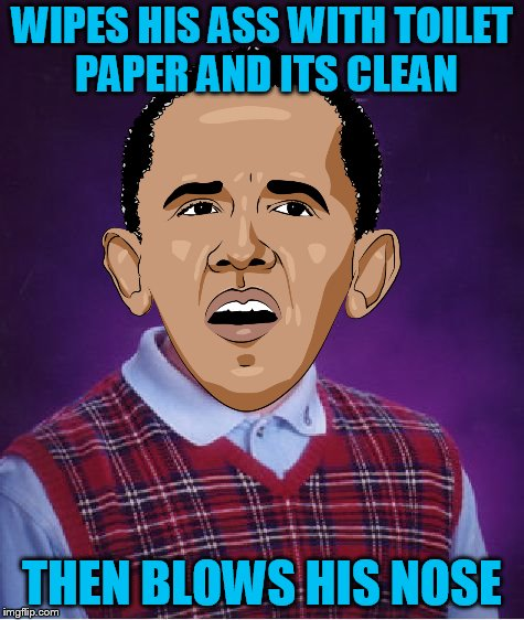 Bad Luck Obama (Bad Luck Brian Week 6/4 - 6/8) A Ballisticyoda idea | WIPES HIS ASS WITH TOILET PAPER AND ITS CLEAN THEN BLOWS HIS NOSE | image tagged in bad luck brian,bad luck brian week | made w/ Imgflip meme maker