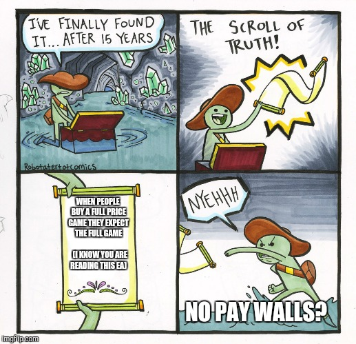 The Scroll Of Truth Meme | WHEN PEOPLE BUY A FULL PRICE GAME THEY EXPECT THE FULL GAME              (I KNOW YOU ARE READING THIS EA) NO PAY WALLS? | image tagged in memes,the scroll of truth | made w/ Imgflip meme maker