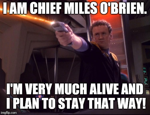 Chief O'Brien outshoots and outsnarks the Dominion. | I AM CHIEF MILES O'BRIEN. I'M VERY MUCH ALIVE AND I PLAN TO STAY THAT WAY! | image tagged in star trek,star trek deep space nine,ds9 | made w/ Imgflip meme maker