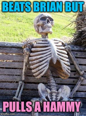 Waiting Skeleton Meme | BEATS BRIAN BUT PULLS A HAMMY | image tagged in memes,waiting skeleton | made w/ Imgflip meme maker