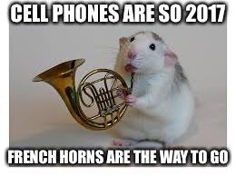 CELL PHONES ARE SO 2017 FRENCH HORNS ARE THE WAY TO GO | made w/ Imgflip meme maker